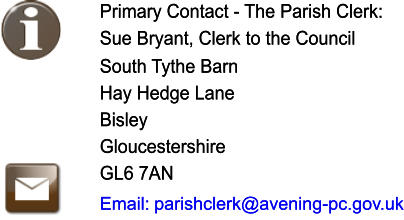 Primary Contact - The Parish Clerk: Primary Contact - The Parish Clerk: Sue Bryant, Clerk to the Council   Sue Bryant, Clerk to the Council   South Tythe Barn Hay Hedge Lane Bisley Gloucestershire GL6 7AN  South Tythe Barn Hay Hedge Lane Bisley Gloucestershire GL6 7AN  Email: Email:  parishclerk@avening-pc.gov.uk  parishclerk@avening-pc.gov.uk