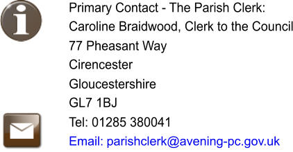 Primary Contact - The Parish Clerk: Caroline Braidwood, Clerk to the Council   77 Pheasant Way Cirencester Gloucestershire GL7 1BJ Tel: 01285 380041 Email: �parishclerk@avening-pc.gov.uk